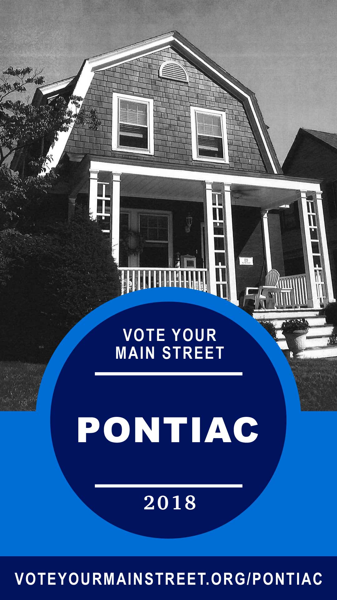 A black and white photo of a bungalow and porch with front railing. A blue logo covers the bottom 2/3 of the image. It has a darker blue circle inside with white text that reads: Vote Your Main Street | Pontiac | 2018. A dark blue band runs along with bottom with the URL in white: voteyourmainstreet.org/pontiac.